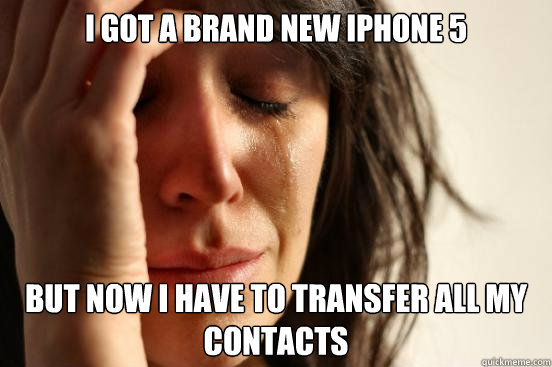 i got a brand new iphone 5 but now i have to transfer all my - First World Problems