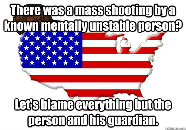 there was a mass shooting by a known mentally unstable perso - Scumbag america