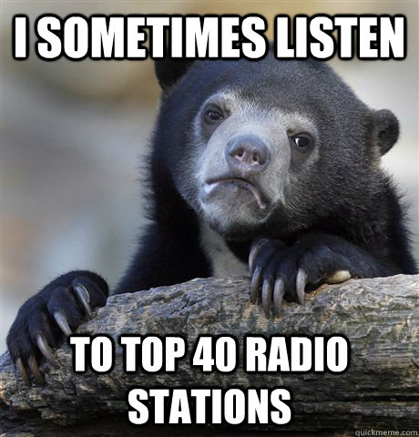 i sometimes listen to top 40 radio stations - Confession Bear
