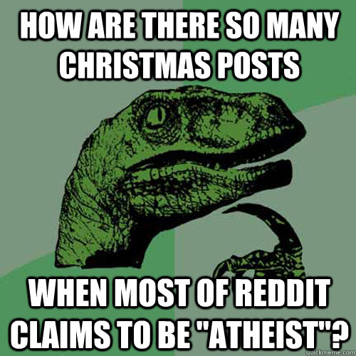 how are there so many christmas posts when most of reddit cl - Philosoraptor