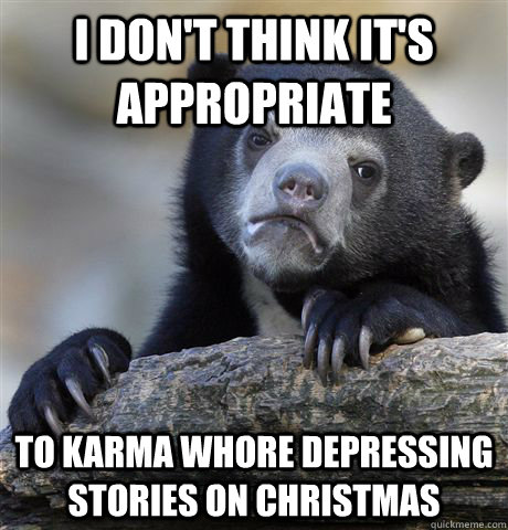 i dont think its appropriate to karma whore depressing st - Confession Bear