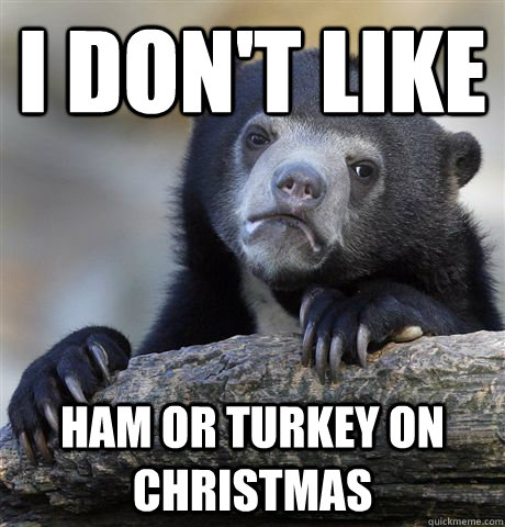 i dont like ham or turkey on christmas - Confession Bear