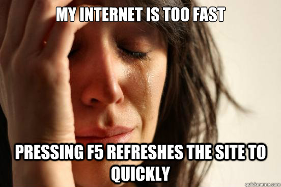 my internet is too fast pressing f5 refreshes the site to qu - First World Problems