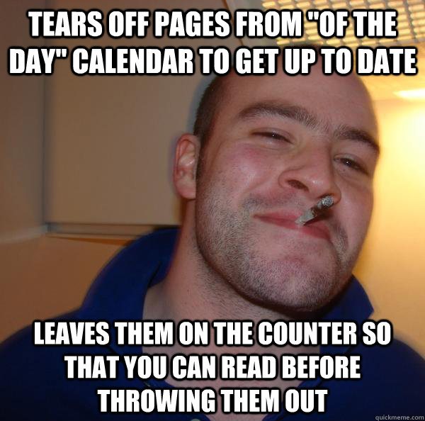 tears off pages from of the day calendar to get up to date - Good Guy Greg