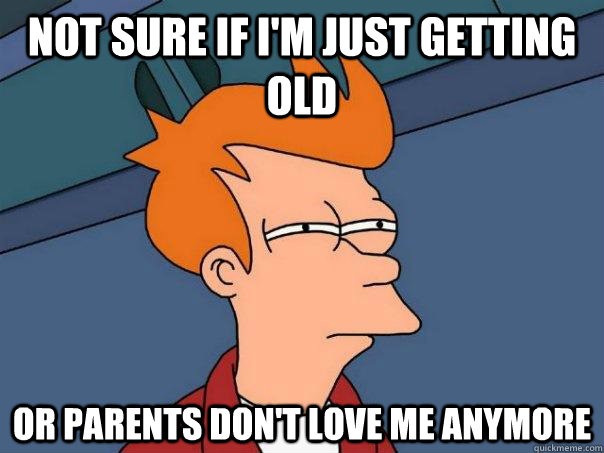 not sure if im just getting old or parents dont love me an - Futurama Fry