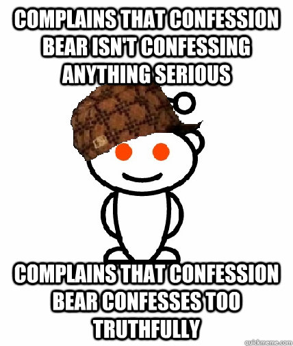 complains that confession bear isnt confessing anything ser - Scumbag Redditor
