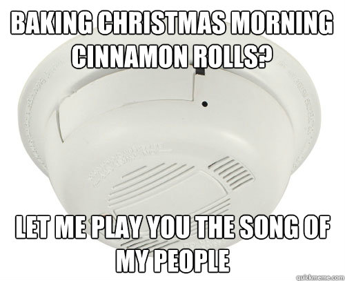 baking christmas morning cinnamon rolls let me play you the - scumbag smoke detector