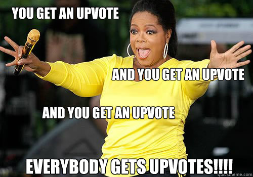 you get an upvote and you get an upvote and you get an upvot - Generous Oprah