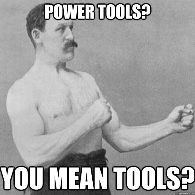 power tools you mean tools - overly manly man