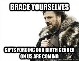 brace yourselves gifts forcing our birth gender on us are co - BRACE YOURSELVES
