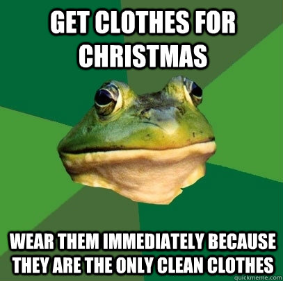 get clothes for christmas wear them immediately because they - Foul Bachelor Frog