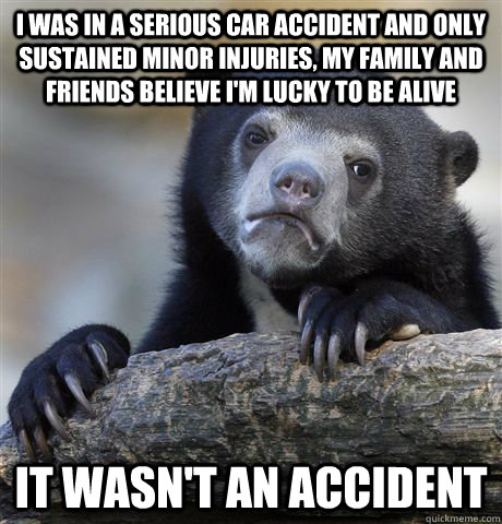 i was in a serious car accident and only sustained minor inj - Confession Bear