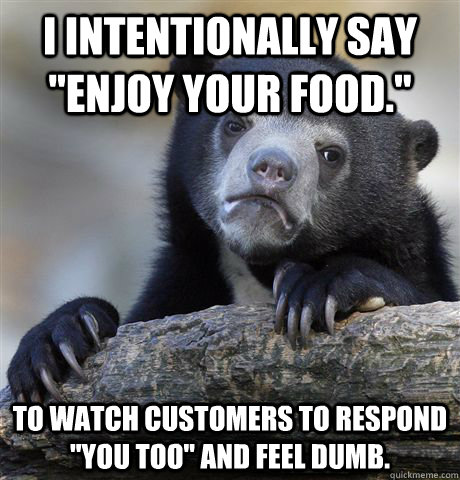 i intentionally say enjoy your food to watch customers to - Confession Bear