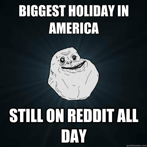 biggest holiday in america still on reddit all day - Forever Alone
