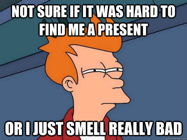 not sure if it was hard to find me a present or i just smell - Futurama Fry