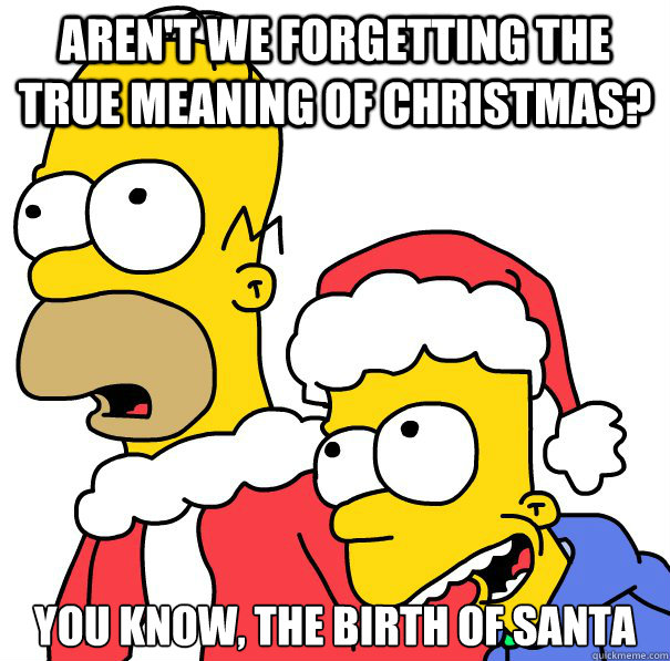 arent we forgetting the true meaning of christmas you know - 