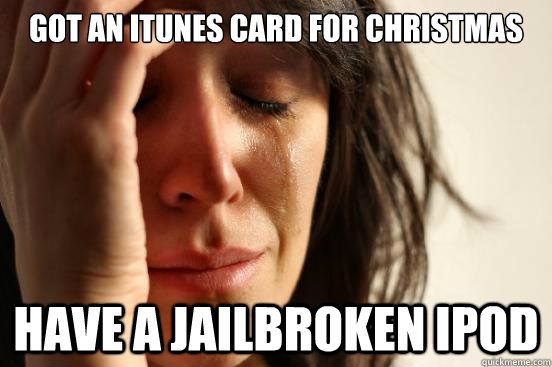 got an itunes card for christmas have a jailbroken ipod - First World Problems