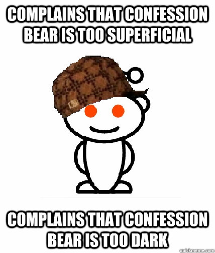 complains that confession bear is too superficial complains  - Scumbag Reddit