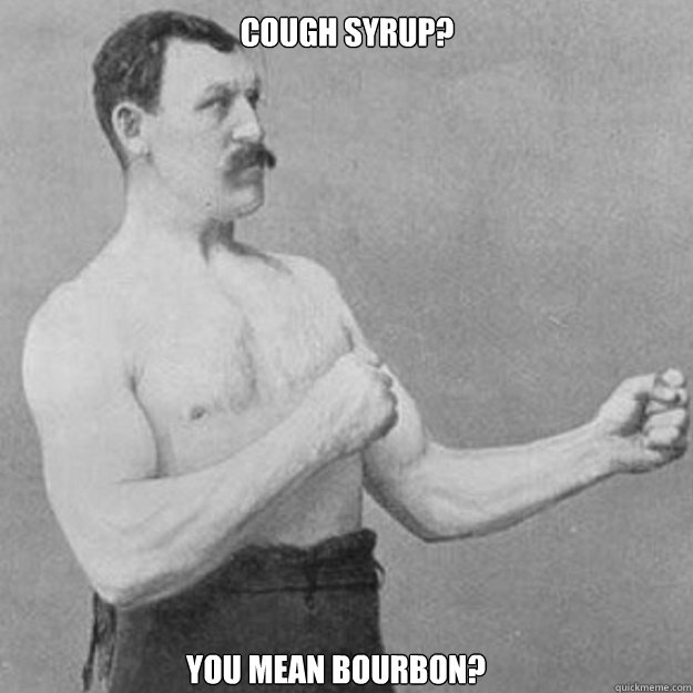 cough syrup you mean bourbon  - overly manly man