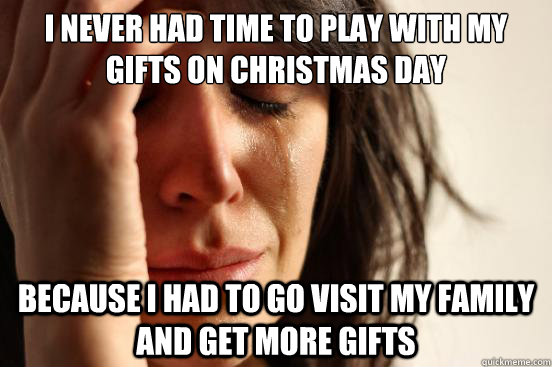 i never had time to play with my gifts on christmas day beca - First World Problems