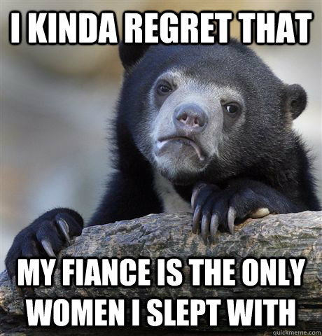 i kinda regret that my fiance is the only women i slept with - Confession Bear