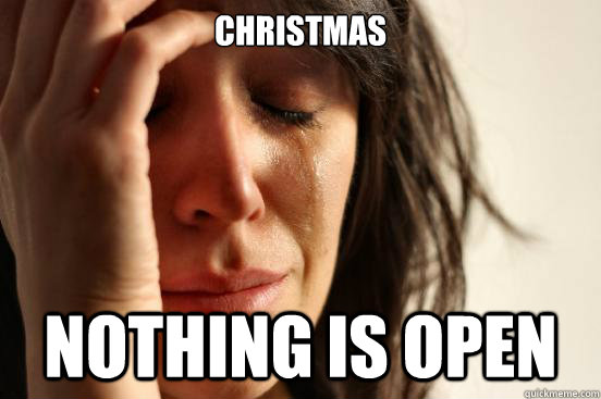 christmas nothing is open - First World Problems