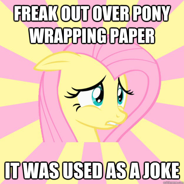 freak out over pony wrapping paper it was used as a joke - Socially awkward brony