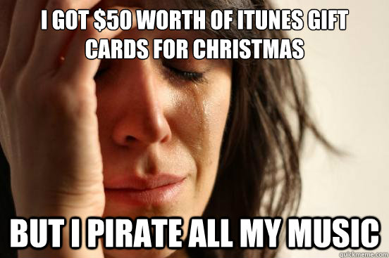i got 50 worth of itunes gift cards for christmas but i pir - First World Problems