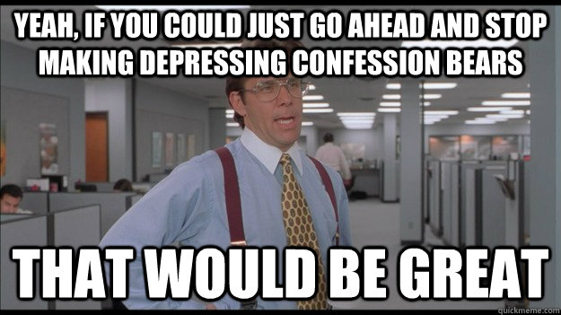 yeah if you could just go ahead and stop making depressing  - Office Space Lumbergh HD
