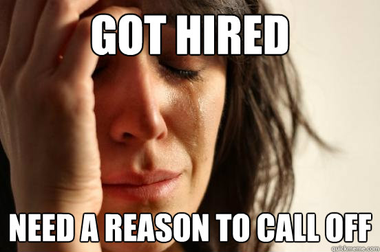 got hired need a reason to call off - First World Problems