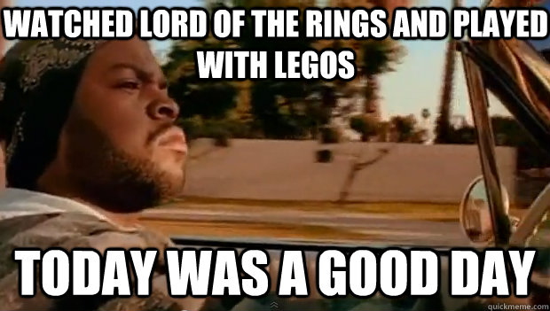 watched lord of the rings and played with legos today was a  - Today was a good day