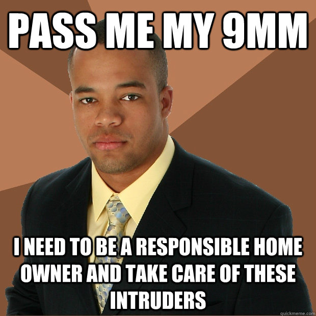 pass me my 9mm i need to be a responsible home owner and tak - Successful Black Man