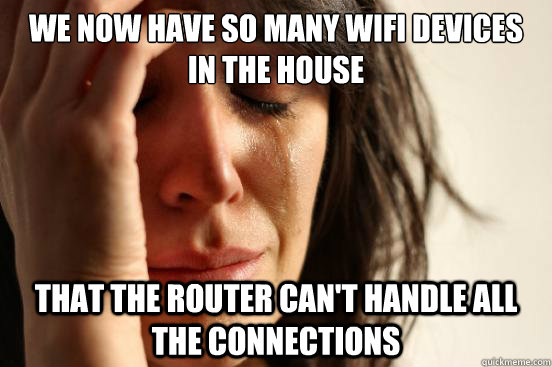 we now have so many wifi devices in the house that the route - First World Problems