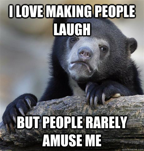 i love making people laugh but people rarely amuse me  - Confession Bear