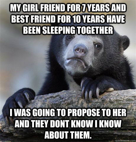 my girl friend for 7 years and best friend for 10 years have - Confession Bear