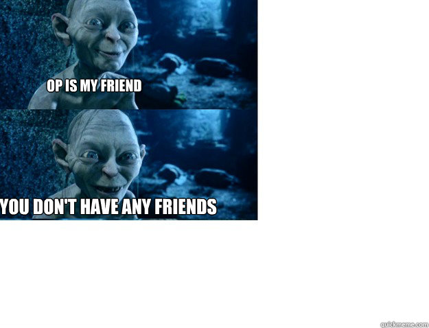 op is my friend you dont have any friends - 