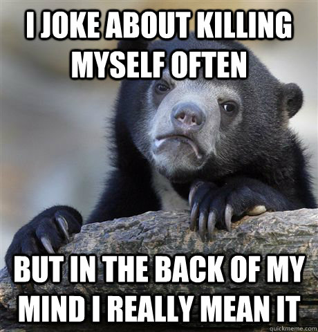i joke about killing myself often but in the back of my mind - Confession Bear