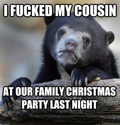 i fucked my cousin at our family christmas party last night - Confession Bear