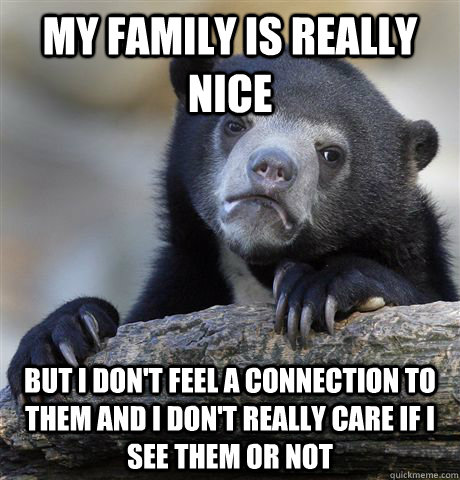 my family is really nice but i dont feel a connection to th - Confession Bear