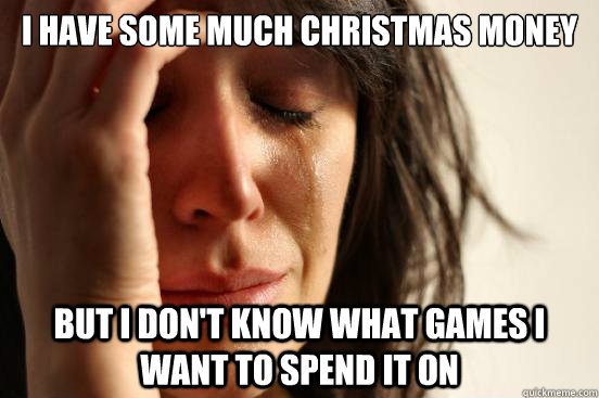i have some much christmas money but i dont know what games - First World Problems