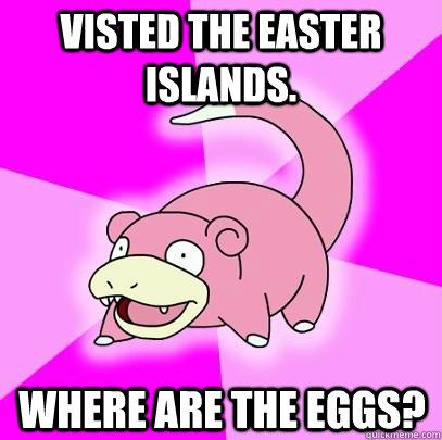 visted the easter islands where are the eggs - Slowpoke