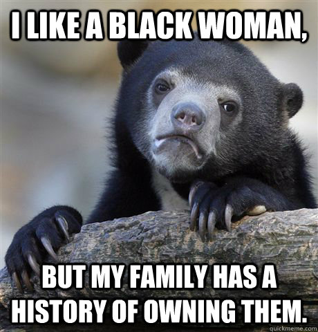 i like a black woman but my family has a history of owning - Confession Bear