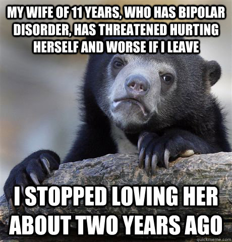 my wife of 11 years who has bipolar disorder has threatene - Confession Bear