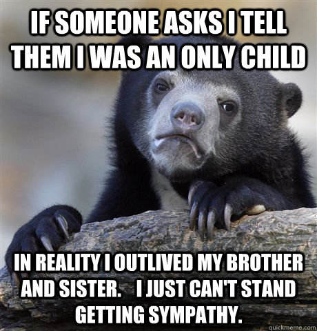 if someone asks i tell them i was an only child in reality i - Confession Bear