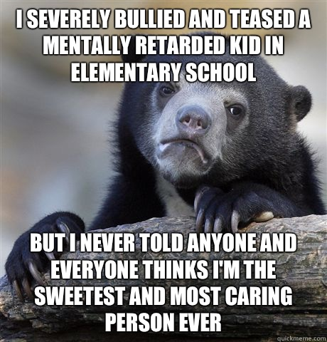 I severely bullied and teased a mentally retarded kid in ele - Confession Bear