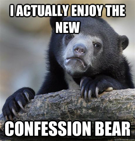 i actually enjoy the new confession bear - Confession Bear