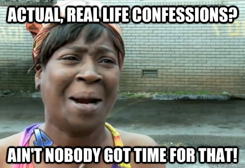 actual real life confessions aint nobody got time for tha - aint nobody got time