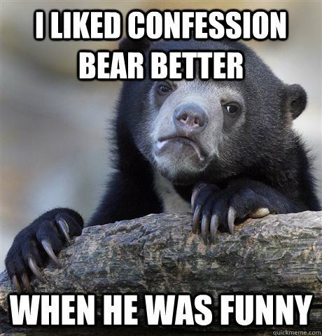 i liked confession bear better when he was funny - Confession Bear
