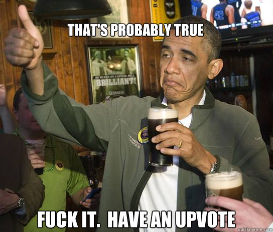 thats probably true fuck it have an upvote - Upvoting Obama