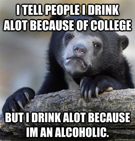 i tell people i drink alot because of college but i drink al - Confession Bear